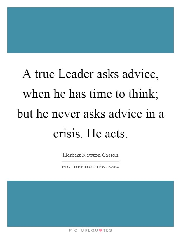 A true Leader asks advice, when he has time to think; but he never asks advice in a crisis. He acts Picture Quote #1