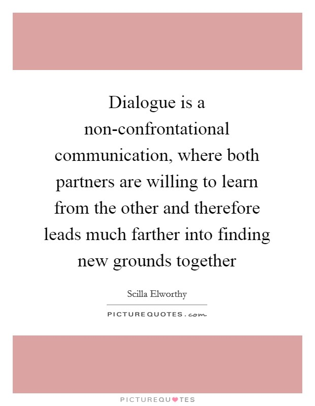 Dialogue is a non-confrontational communication, where both partners are willing to learn from the other and therefore leads much farther into finding new grounds together Picture Quote #1