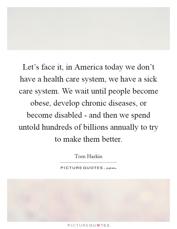 Let's face it, in America today we don't have a health care system, we have a sick care system. We wait until people become obese, develop chronic diseases, or become disabled - and then we spend untold hundreds of billions annually to try to make them better Picture Quote #1