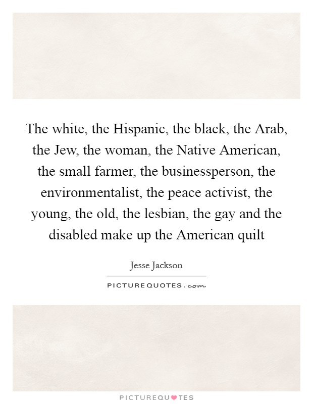 The white, the Hispanic, the black, the Arab, the Jew, the woman, the Native American, the small farmer, the businessperson, the environmentalist, the peace activist, the young, the old, the lesbian, the gay and the disabled make up the American quilt Picture Quote #1