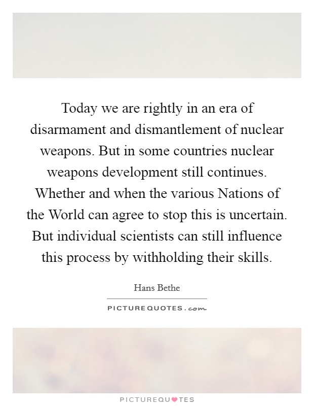 Today we are rightly in an era of disarmament and dismantlement of nuclear weapons. But in some countries nuclear weapons development still continues. Whether and when the various Nations of the World can agree to stop this is uncertain. But individual scientists can still influence this process by withholding their skills Picture Quote #1