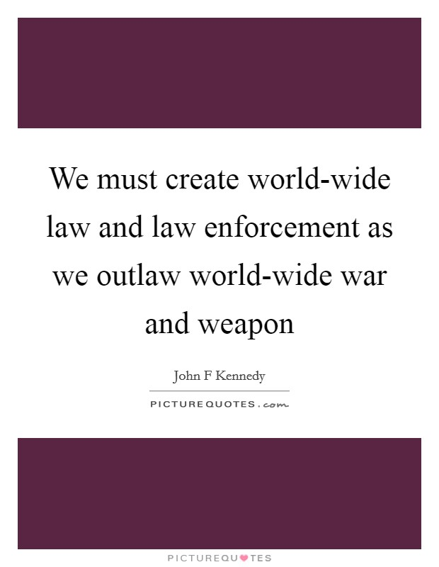 We must create world-wide law and law enforcement as we outlaw world-wide war and weapon Picture Quote #1