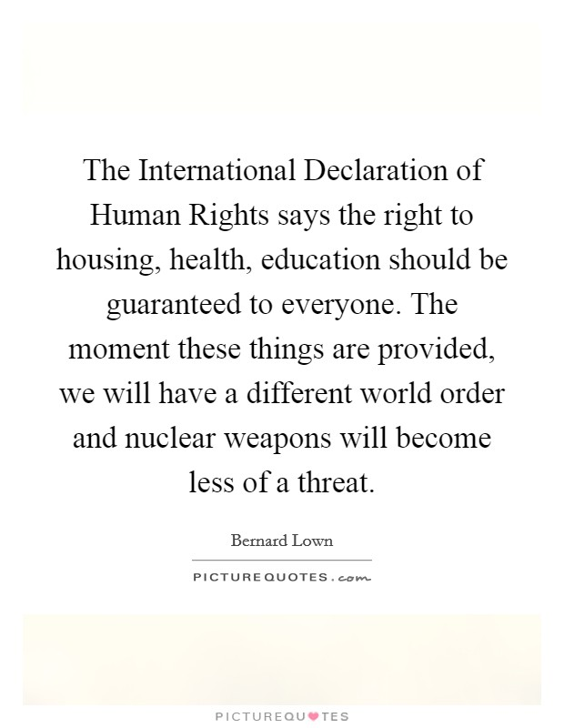 The International Declaration of Human Rights says the right to housing, health, education should be guaranteed to everyone. The moment these things are provided, we will have a different world order and nuclear weapons will become less of a threat Picture Quote #1