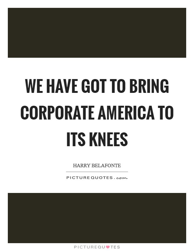 We Have Got To Bring Corporate America To Its Knees Picture Quote #1