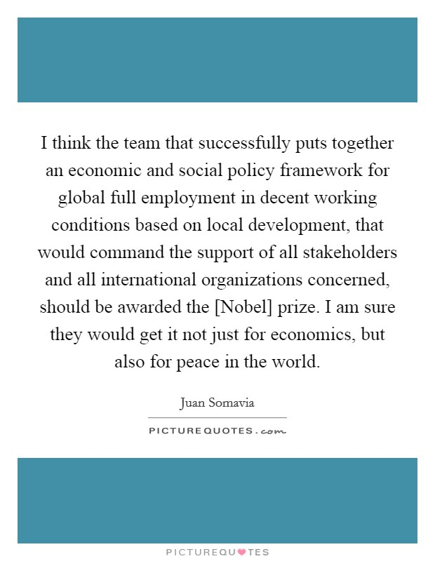 I think the team that successfully puts together an economic and social policy framework for global full employment in decent working conditions based on local development, that would command the support of all stakeholders and all international organizations concerned, should be awarded the [Nobel] prize. I am sure they would get it not just for economics, but also for peace in the world Picture Quote #1