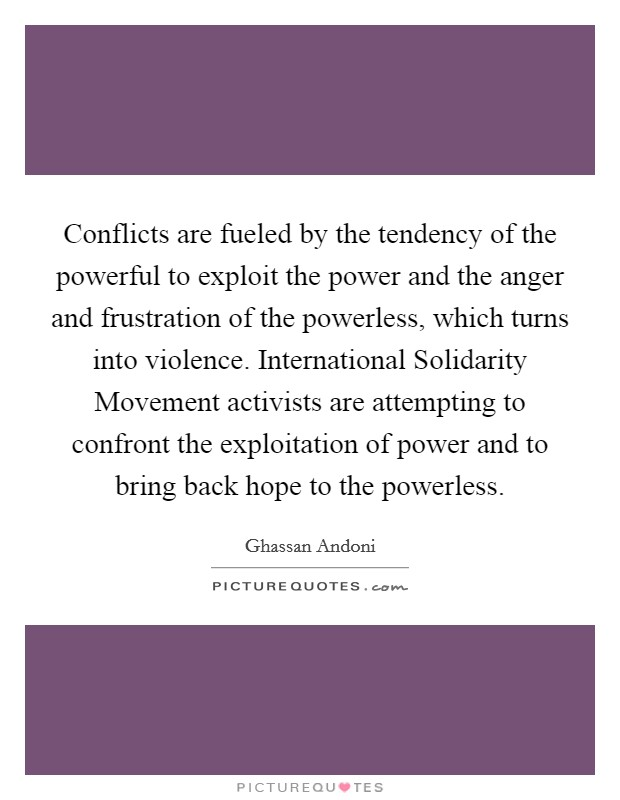 Conflicts are fueled by the tendency of the powerful to exploit the power and the anger and frustration of the powerless, which turns into violence. International Solidarity Movement activists are attempting to confront the exploitation of power and to bring back hope to the powerless Picture Quote #1