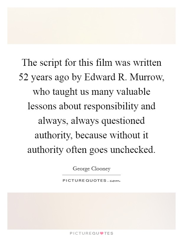 The script for this film was written 52 years ago by Edward R. Murrow, who taught us many valuable lessons about responsibility and always, always questioned authority, because without it authority often goes unchecked Picture Quote #1