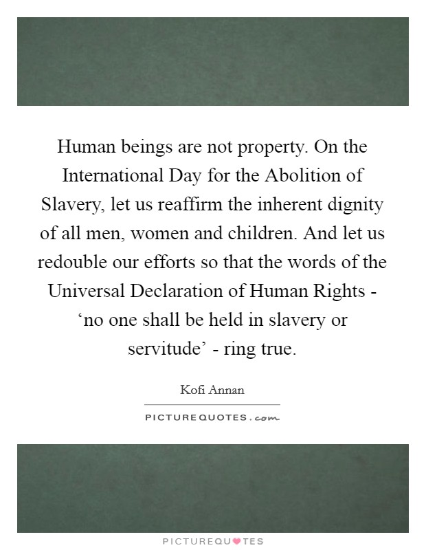 Human beings are not property. On the International Day for the Abolition of Slavery, let us reaffirm the inherent dignity of all men, women and children. And let us redouble our efforts so that the words of the Universal Declaration of Human Rights - 'no one shall be held in slavery or servitude' - ring true Picture Quote #1
