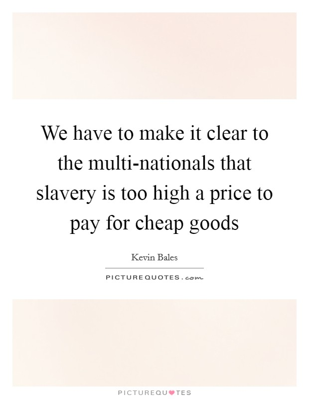 We have to make it clear to the multi-nationals that slavery is too high a price to pay for cheap goods Picture Quote #1