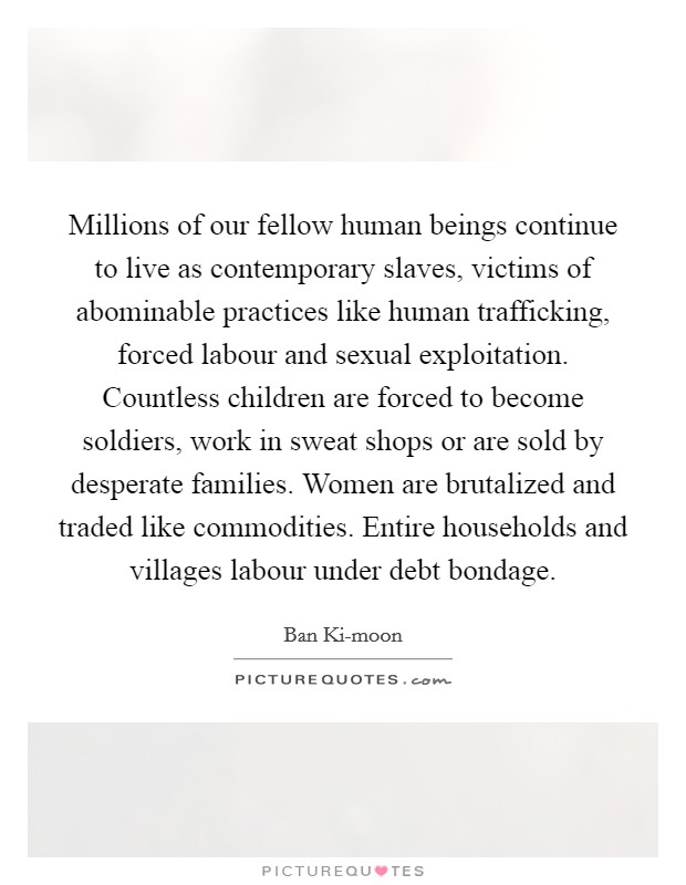Millions of our fellow human beings continue to live as contemporary slaves, victims of abominable practices like human trafficking, forced labour and sexual exploitation. Countless children are forced to become soldiers, work in sweat shops or are sold by desperate families. Women are brutalized and traded like commodities. Entire households and villages labour under debt bondage Picture Quote #1