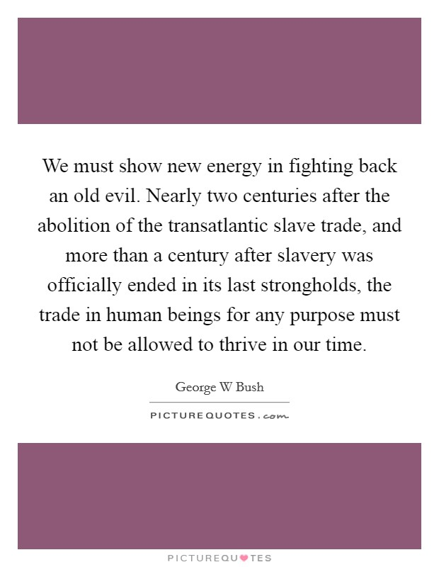 We must show new energy in fighting back an old evil. Nearly two centuries after the abolition of the transatlantic slave trade, and more than a century after slavery was officially ended in its last strongholds, the trade in human beings for any purpose must not be allowed to thrive in our time Picture Quote #1
