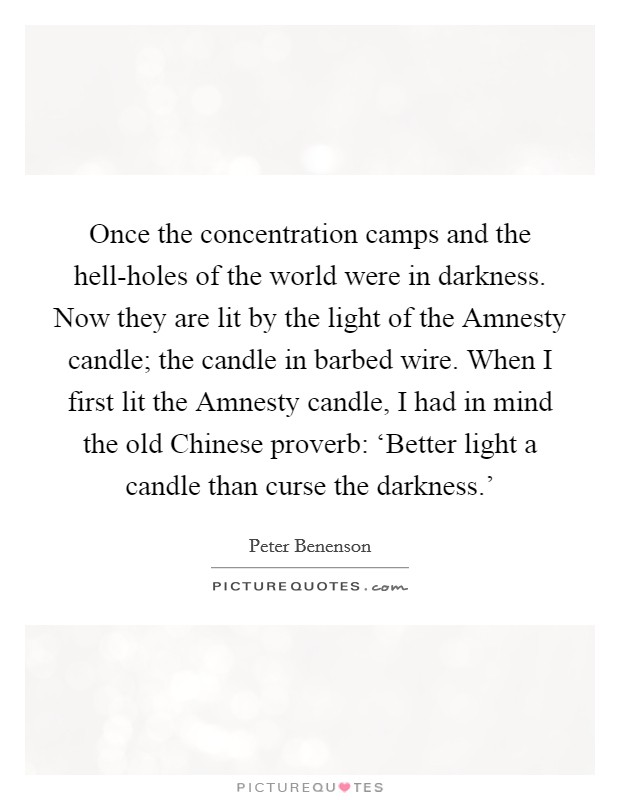 Once the concentration camps and the hell-holes of the world were in darkness. Now they are lit by the light of the Amnesty candle; the candle in barbed wire. When I first lit the Amnesty candle, I had in mind the old Chinese proverb: 'Better light a candle than curse the darkness.' Picture Quote #1