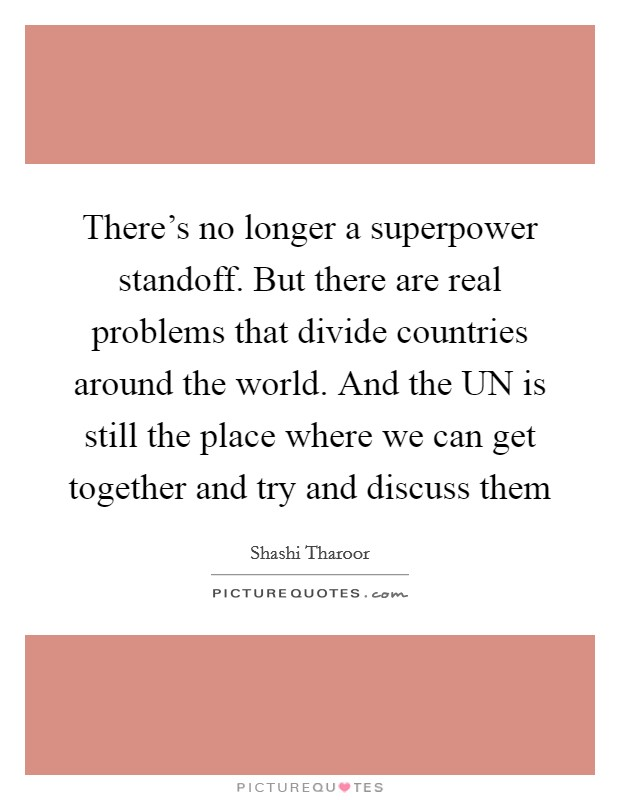There's no longer a superpower standoff  But there are real