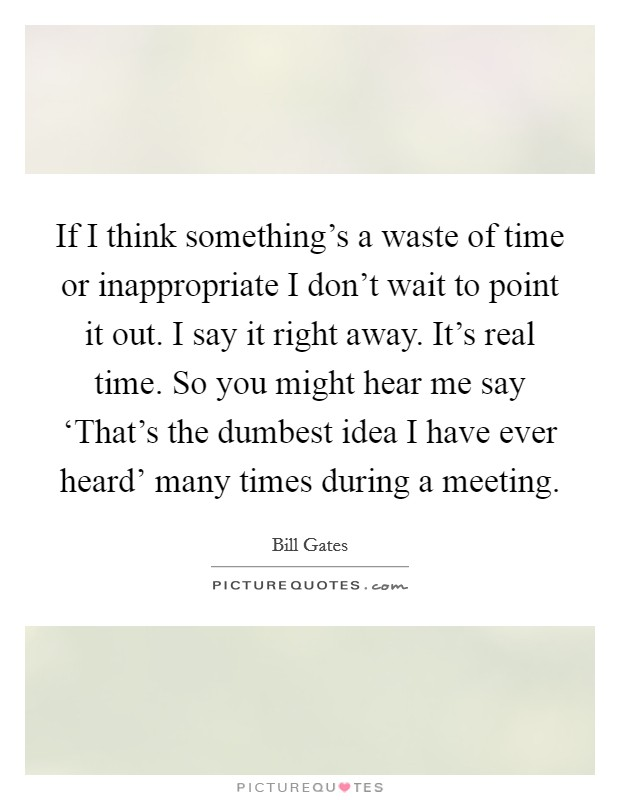 If I think something's a waste of time or inappropriate I don't wait to point it out. I say it right away. It's real time. So you might hear me say 'That's the dumbest idea I have ever heard' many times during a meeting Picture Quote #1