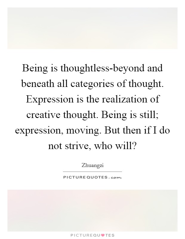Being is thoughtless-beyond and beneath all categories of thought. Expression is the realization of creative thought. Being is still; expression, moving. But then if I do not strive, who will? Picture Quote #1
