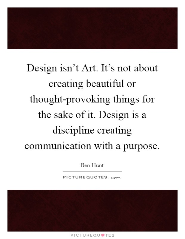 Design isn't Art. It's not about creating beautiful or thought-provoking things for the sake of it. Design is a discipline creating communication with a purpose Picture Quote #1