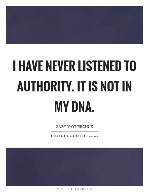 I have never listened to authority. It is not in my DNA Picture Quote #1