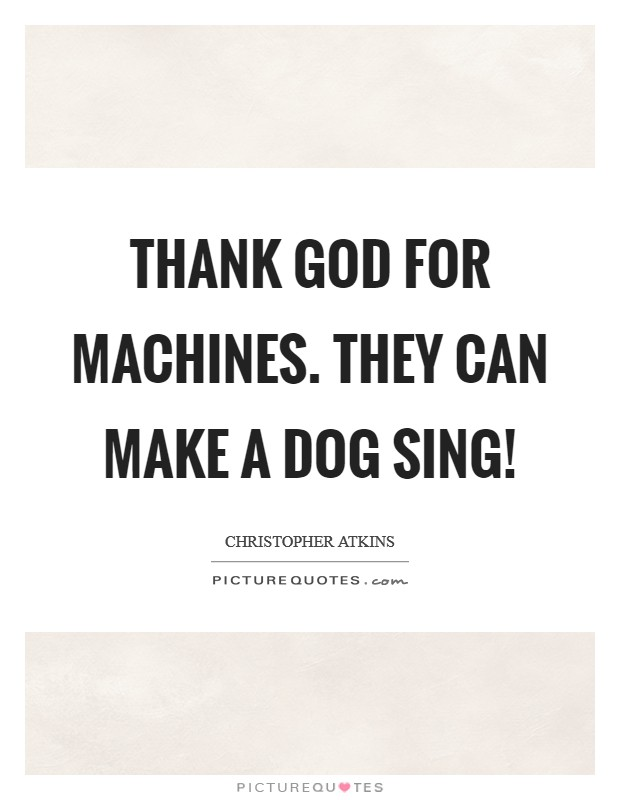 Thank God for machines. They can make a dog sing! Picture Quote #1