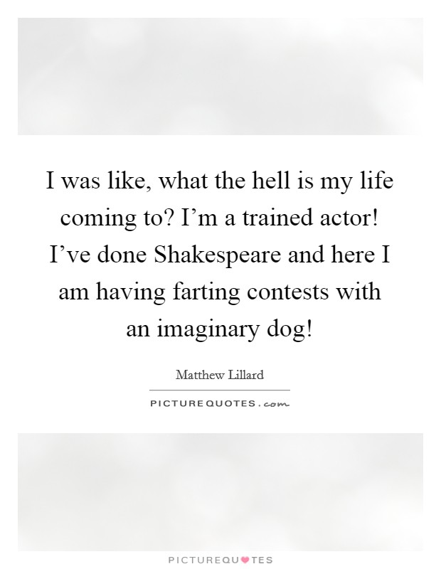 I was like, what the hell is my life coming to? I'm a trained actor! I've done Shakespeare and here I am having farting contests with an imaginary dog! Picture Quote #1