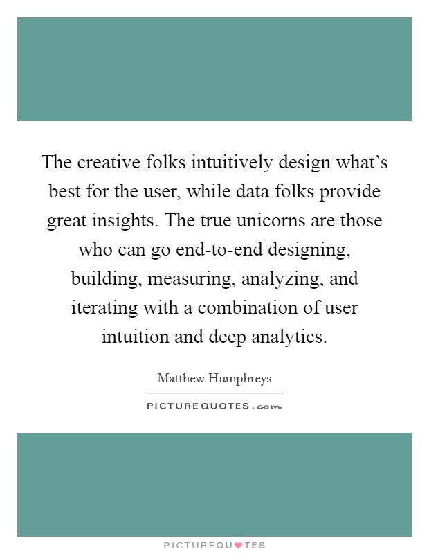 The creative folks intuitively design what's best for the user, while data folks provide great insights. The true unicorns are those who can go end-to-end designing, building, measuring, analyzing, and iterating with a combination of user intuition and deep analytics Picture Quote #1