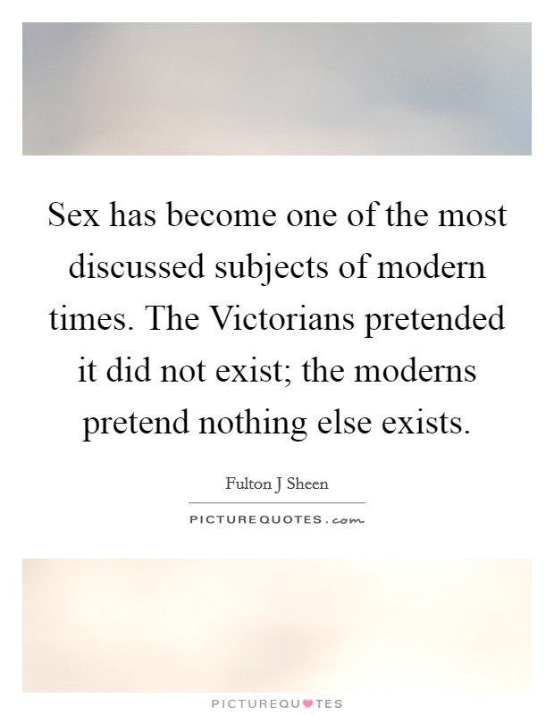 Sex has become one of the most discussed subjects of modern times. The Victorians pretended it did not exist; the moderns pretend nothing else exists Picture Quote #1