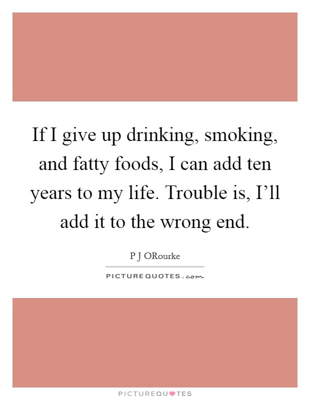 If I give up drinking, smoking, and fatty foods, I can add ten years to my life. Trouble is, I'll add it to the wrong end Picture Quote #1