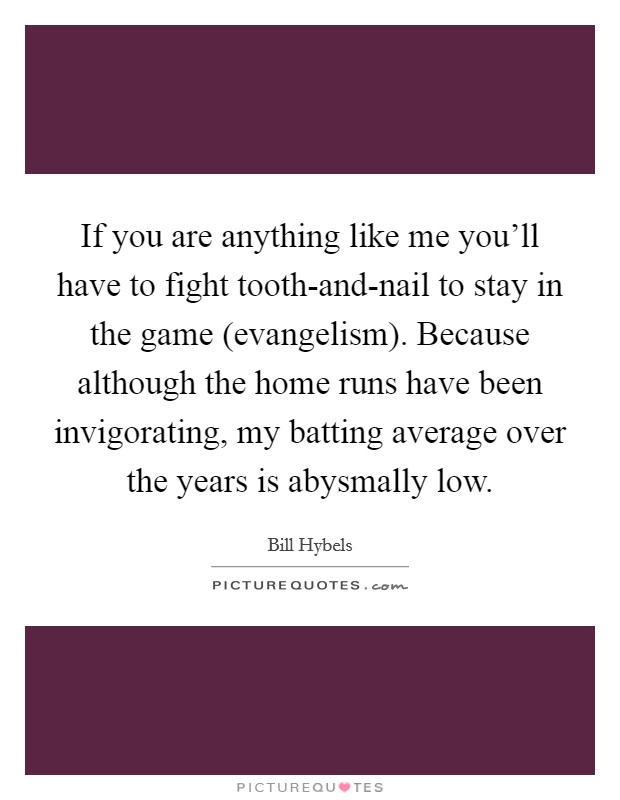 If you are anything like me you'll have to fight tooth-and-nail to stay in the game (evangelism). Because although the home runs have been invigorating, my batting average over the years is abysmally low Picture Quote #1