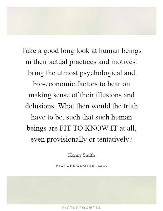 Take a good long look at human beings in their actual practices and motives; bring the utmost psychological and bio-economic factors to bear on making sense of their illusions and delusions. What then would the truth have to be, such that such human beings are FIT TO KNOW IT at all, even provisionally or tentatively? Picture Quote #1