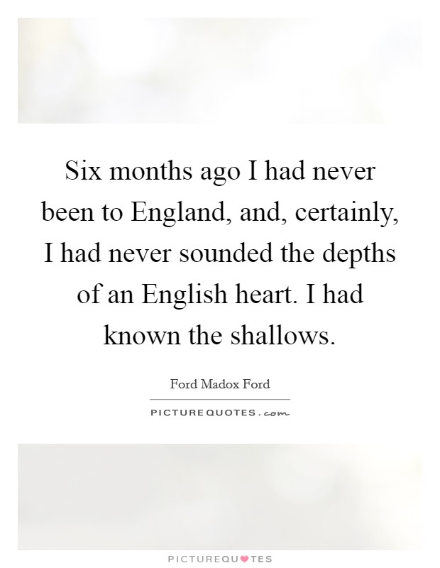 Six months ago I had never been to England, and, certainly, I had never sounded the depths of an English heart. I had known the shallows Picture Quote #1