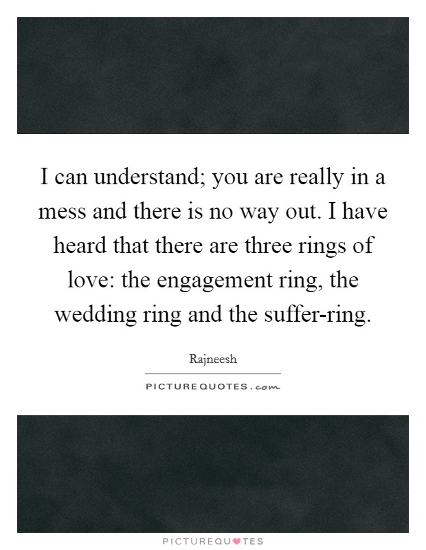 I can understand; you are really in a mess and there is no way out. I have heard that there are three rings of love: the engagement ring, the wedding ring and the suffer-ring Picture Quote #1