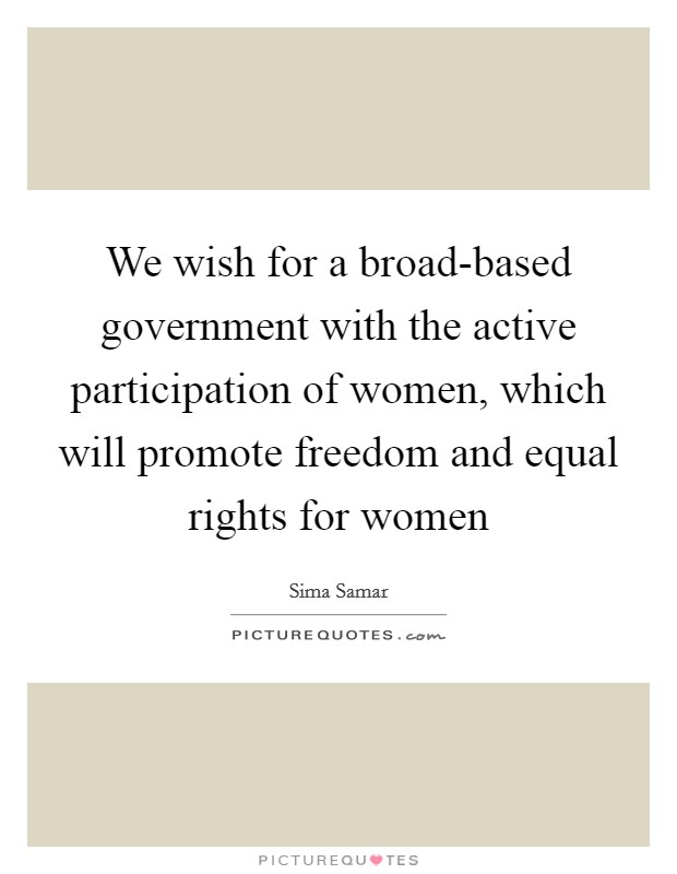 We wish for a broad-based government with the active participation of women, which will promote freedom and equal rights for women Picture Quote #1