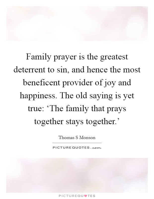 Family prayer is the greatest deterrent to sin, and hence the most beneficent provider of joy and happiness. The old saying is yet true: 'The family that prays together stays together.' Picture Quote #1
