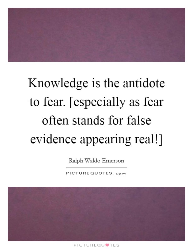 Knowledge is the antidote to fear. [especially as fear often stands for false evidence appearing real!] Picture Quote #1