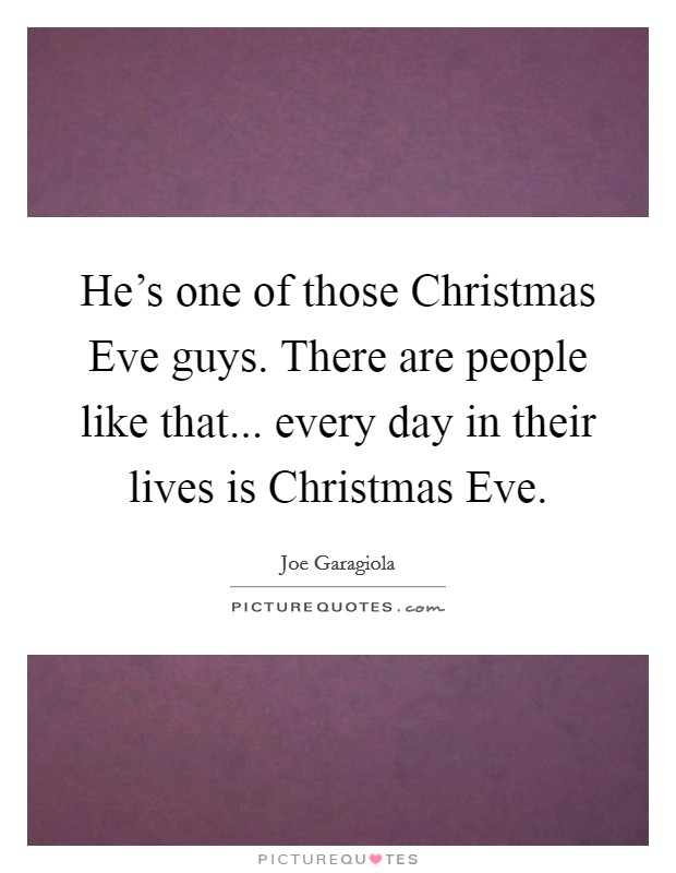 He's one of those Christmas Eve guys. There are people like that... every day in their lives is Christmas Eve Picture Quote #1