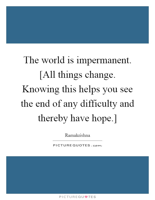 The world is impermanent. [All things change. Knowing this helps you see the end of any difficulty and thereby have hope.] Picture Quote #1