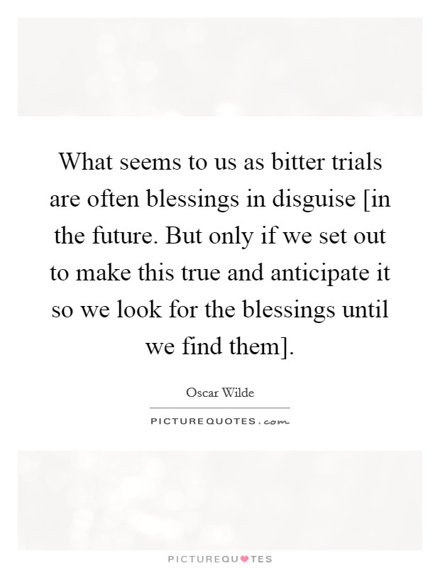 What seems to us as bitter trials are often blessings in disguise [in the future. But only if we set out to make this true and anticipate it so we look for the blessings until we find them] Picture Quote #1