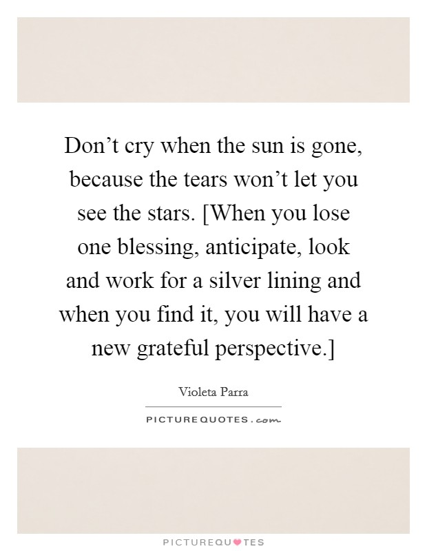 Don't cry when the sun is gone, because the tears won't let you see the stars. [When you lose one blessing, anticipate, look and work for a silver lining and when you find it, you will have a new grateful perspective.] Picture Quote #1