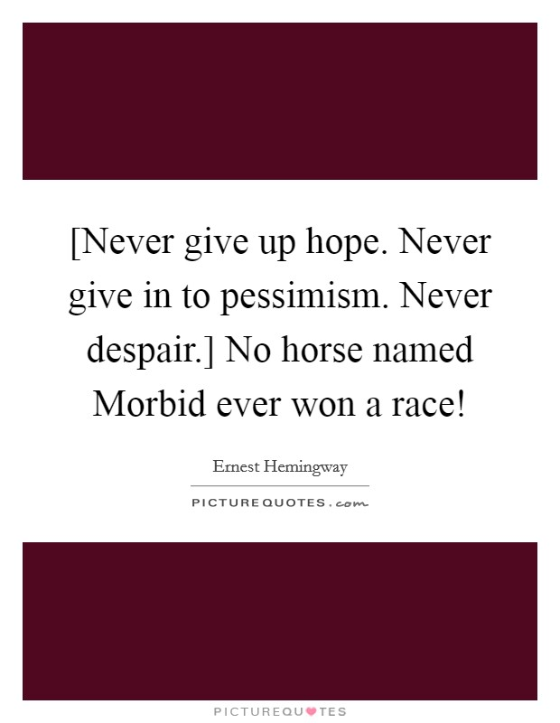 [Never give up hope. Never give in to pessimism. Never despair.] No horse named Morbid ever won a race! Picture Quote #1