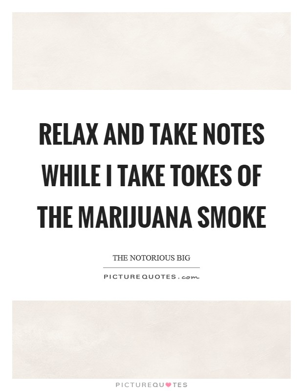 Relax and take notes while I take tokes of the marijuana smoke Picture Quote #1