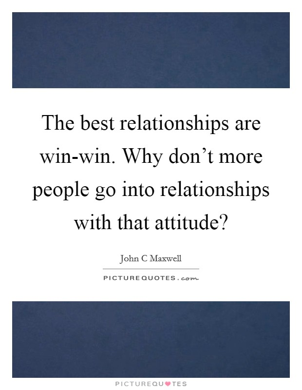 The best relationships are win-win. Why don't more people go into relationships with that attitude? Picture Quote #1
