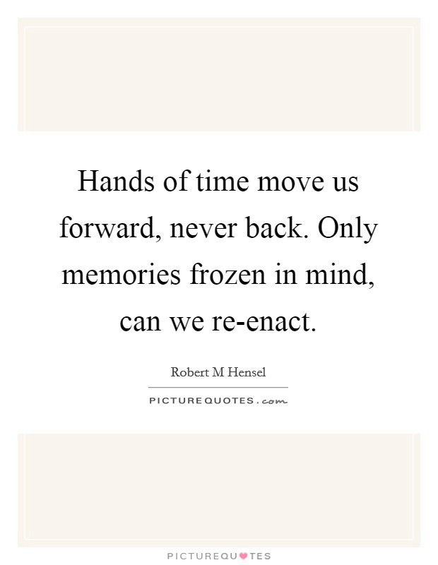 Hands Of Time Move Us Forward, Never Back. Only Memories Frozen In Mind,  Can We Re Enact