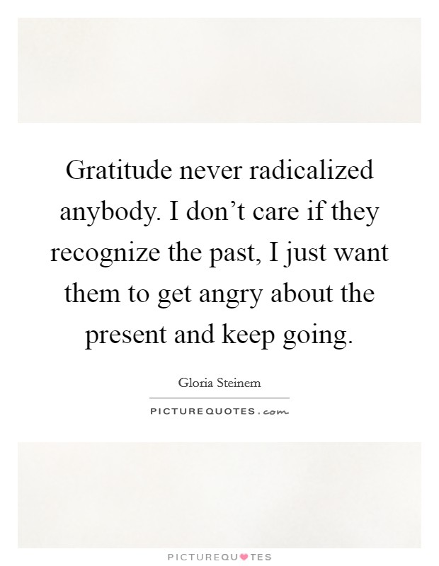 Gratitude never radicalized anybody. I don't care if they recognize the past, I just want them to get angry about the present and keep going Picture Quote #1