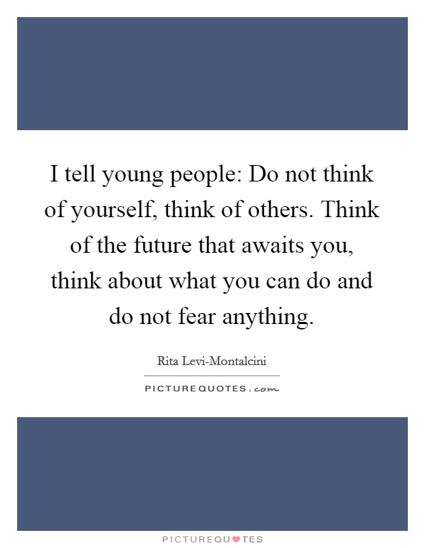 I tell young people: Do not think of yourself, think of others. Think of the future that awaits you, think about what you can do and do not fear anything Picture Quote #1