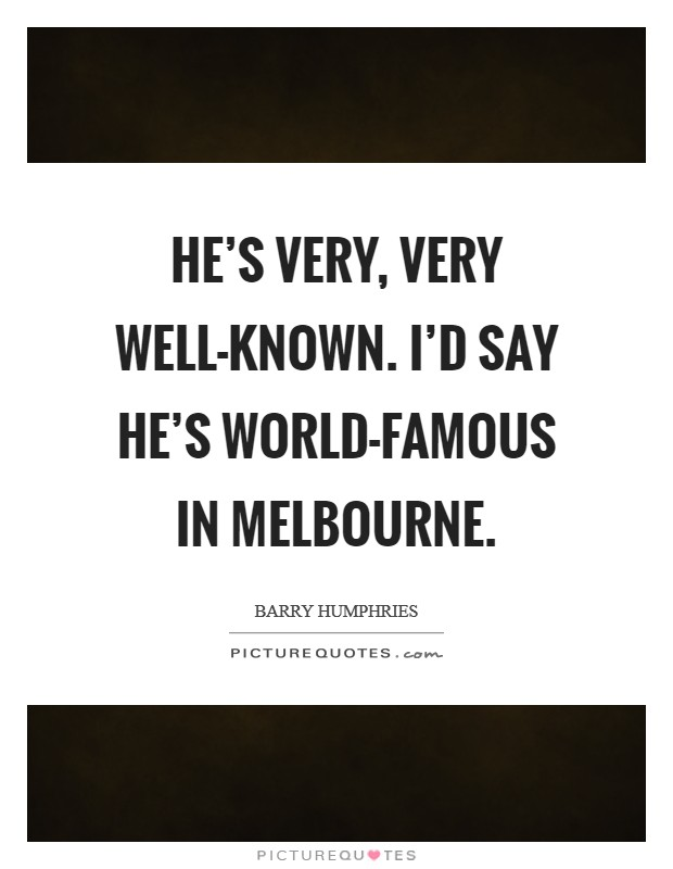 He's very, very well-known. I'd say he's world-famous in Melbourne Picture Quote #1