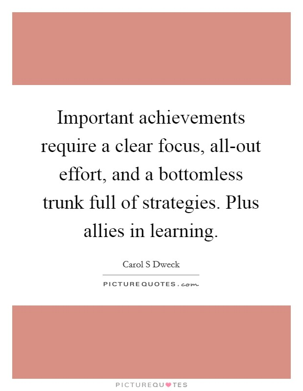 Important achievements require a clear focus, all-out effort, and a bottomless trunk full of strategies. Plus allies in learning Picture Quote #1