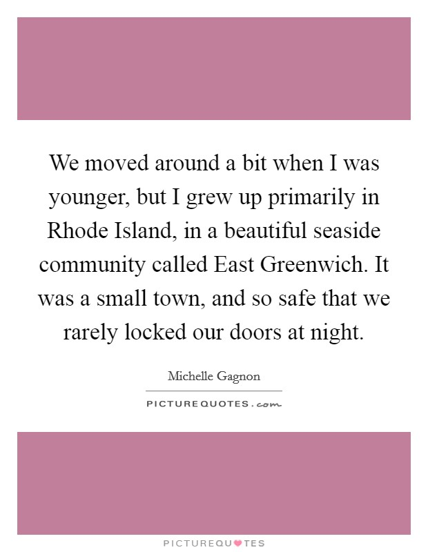 We moved around a bit when I was younger, but I grew up primarily in Rhode Island, in a beautiful seaside community called East Greenwich. It was a small town, and so safe that we rarely locked our doors at night Picture Quote #1