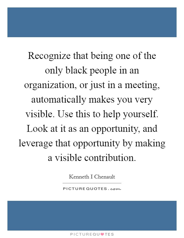 Recognize that being one of the only black people in an organization, or just in a meeting, automatically makes you very visible. Use this to help yourself. Look at it as an opportunity, and leverage that opportunity by making a visible contribution Picture Quote #1