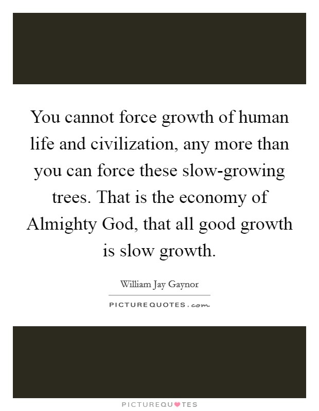 You cannot force growth of human life and civilization, any more than you can force these slow-growing trees. That is the economy of Almighty God, that all good growth is slow growth Picture Quote #1