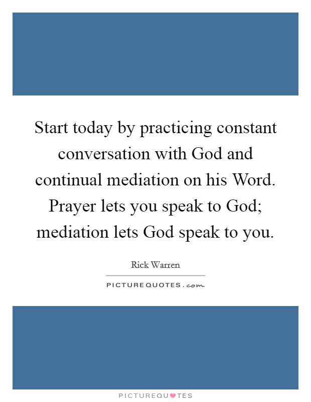 Start today by practicing constant conversation with God and continual mediation on his Word. Prayer lets you speak to God; mediation lets God speak to you Picture Quote #1