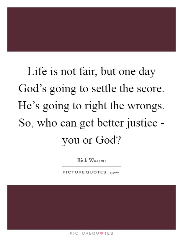 Life is not fair, but one day God's going to settle the score. He's going to right the wrongs. So, who can get better justice - you or God? Picture Quote #1